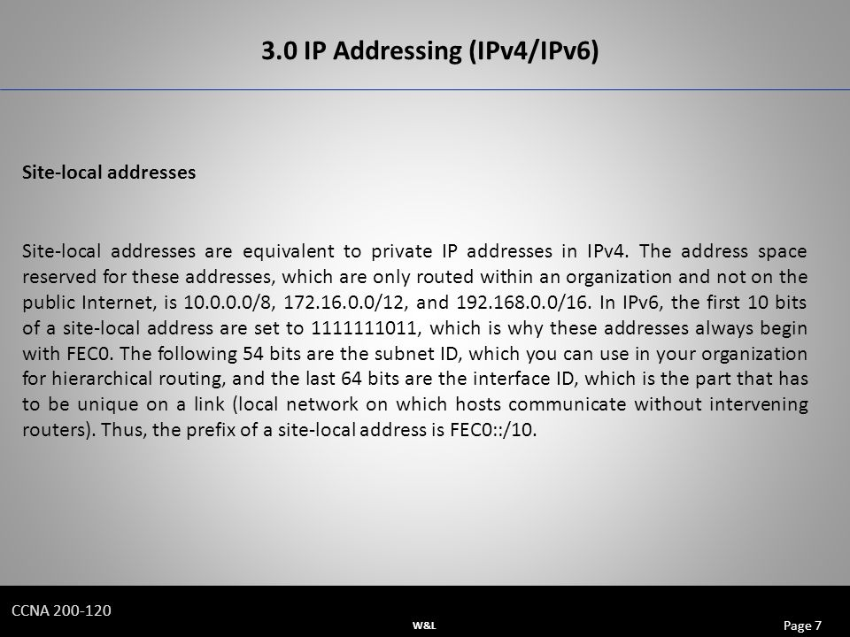 W&L Page 7 CCNA IP Addressing (IPv4/IPv6) Site-local addresses Site-local addresses are equivalent to private IP addresses in IPv4.