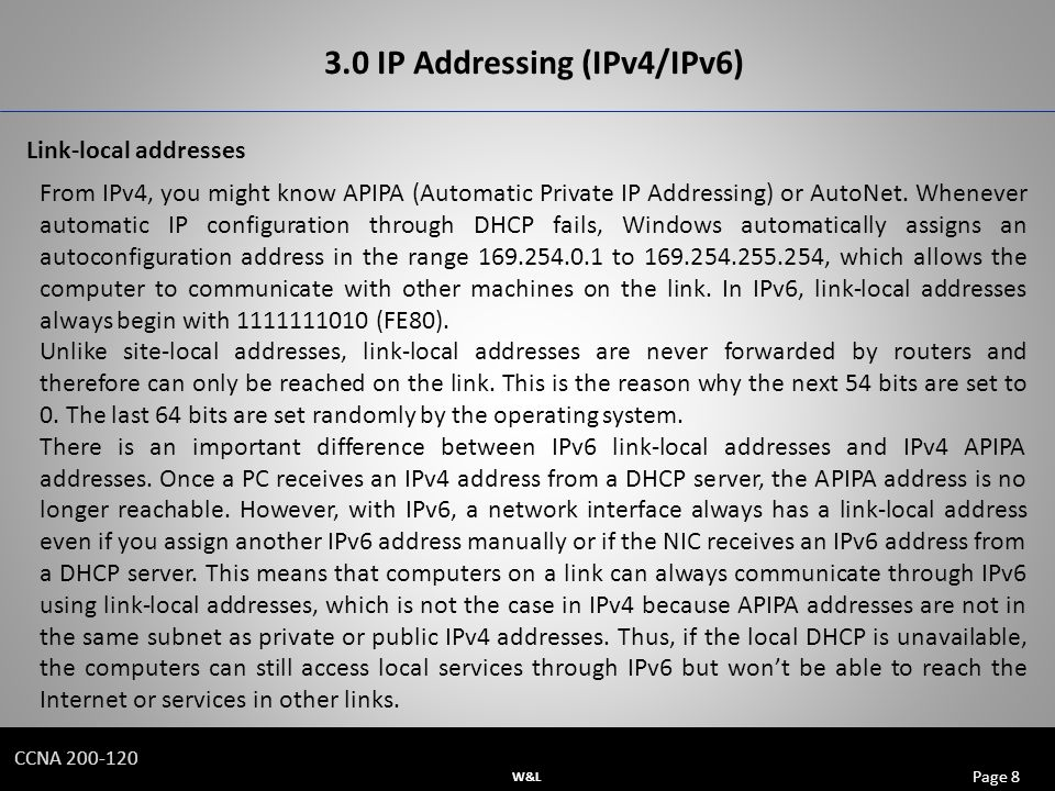 W&L Page 8 CCNA IP Addressing (IPv4/IPv6) Link-local addresses From IPv4, you might know APIPA (Automatic Private IP Addressing) or AutoNet.