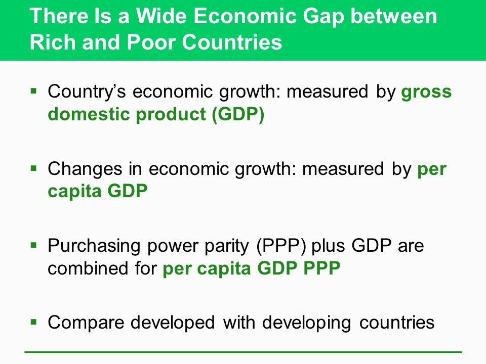 There Is a Wide Economic Gap between Rich and Poor Countries  Country's economic growth: measured by gross domestic product (GDP)  Changes in economic growth: measured by per capita GDP  Purchasing power parity (PPP) plus GDP are combined for per capita GDP PPP  Compare developed with developing countries