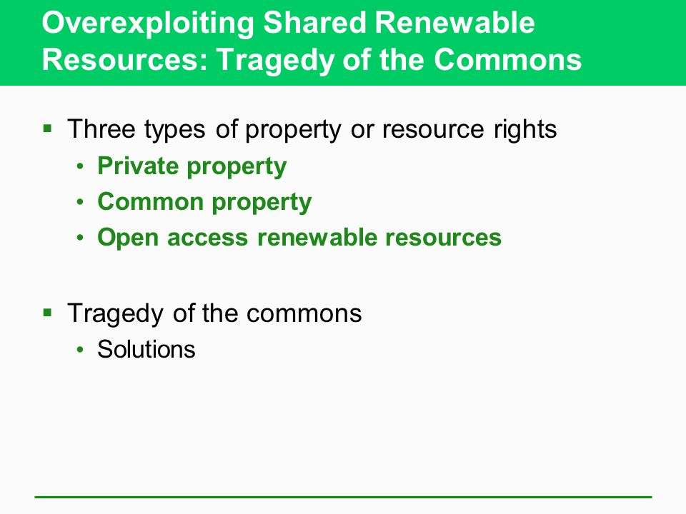 Overexploiting Shared Renewable Resources: Tragedy of the Commons  Three types of property or resource rights Private property Common property Open access renewable resources  Tragedy of the commons Solutions