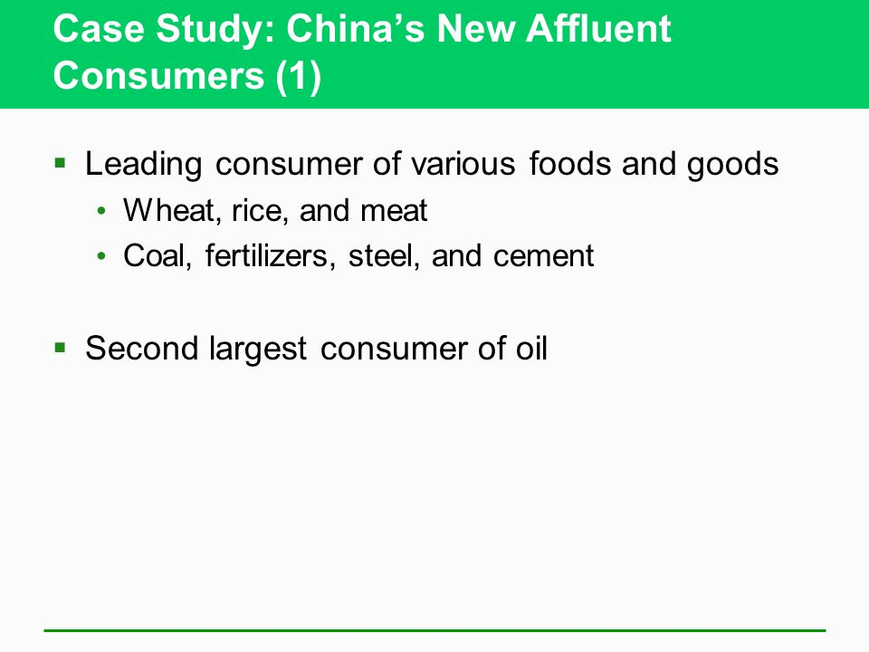 Case Study: China's New Affluent Consumers (1)  Leading consumer of various foods and goods Wheat, rice, and meat Coal, fertilizers, steel, and cement  Second largest consumer of oil