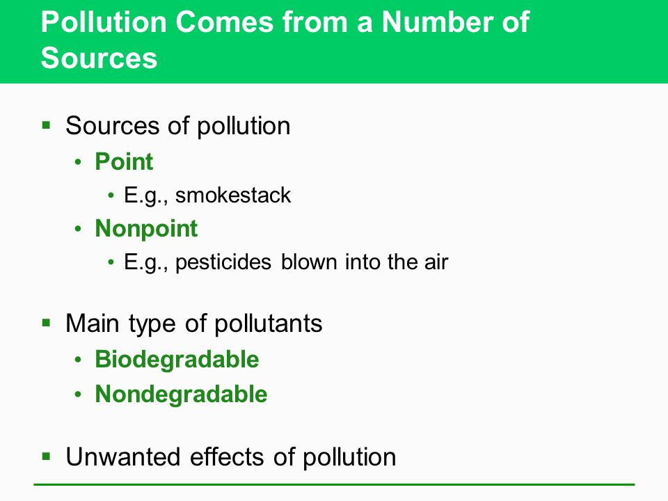 Pollution Comes from a Number of Sources  Sources of pollution Point E.g., smokestack Nonpoint E.g., pesticides blown into the air  Main type of pollutants Biodegradable Nondegradable  Unwanted effects of pollution