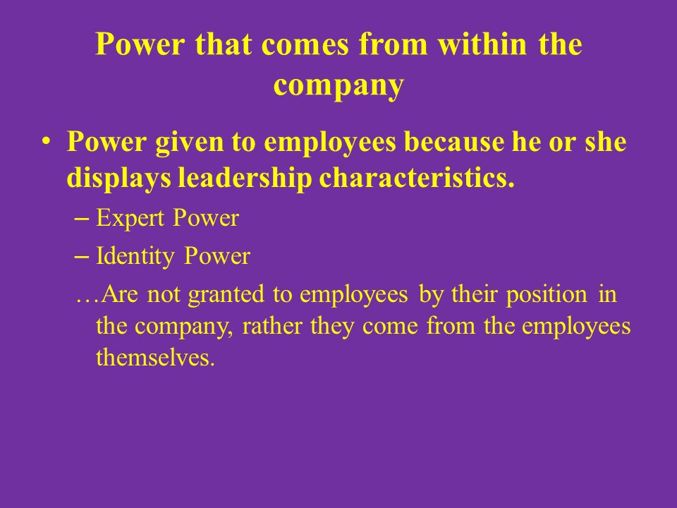Power that comes from within the company Power given to employees because he or she displays leadership characteristics. – Expert Power – Identity Pow