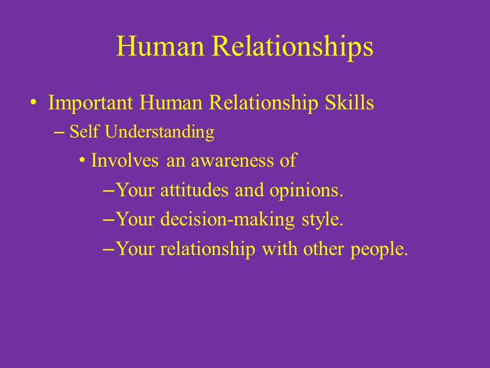 Human Relationships Important Human Relationship Skills – Self Understanding Involves an awareness of – Your attitudes and opinions.