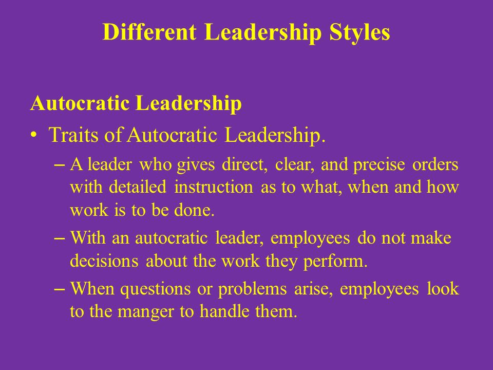 Different Leadership Styles Autocratic Leadership Traits of Autocratic Leadership. – A leader who gives direct, clear, and precise orders with detaile