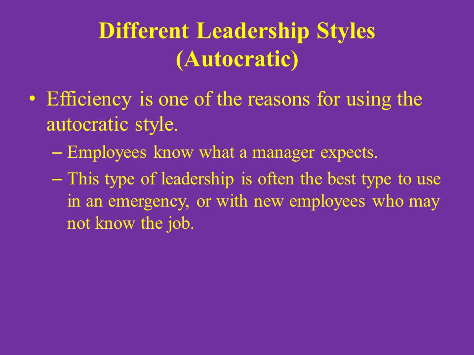 Different Leadership Styles (Autocratic) Efficiency is one of the reasons for using the autocratic style.