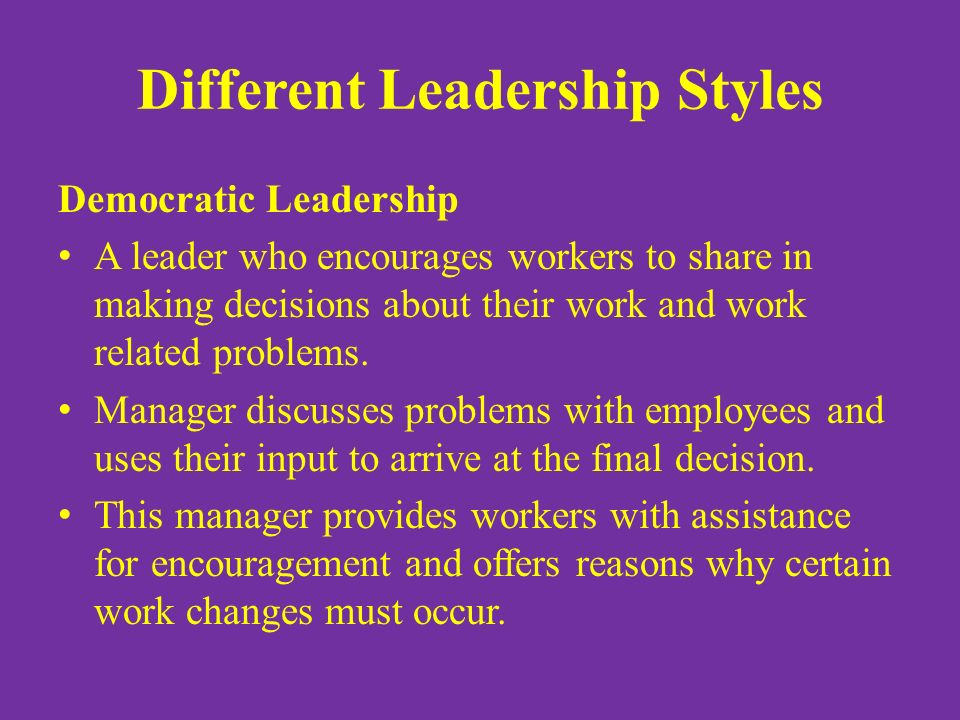 Different Leadership Styles Democratic Leadership A leader who encourages workers to share in making decisions about their work and work related problems.