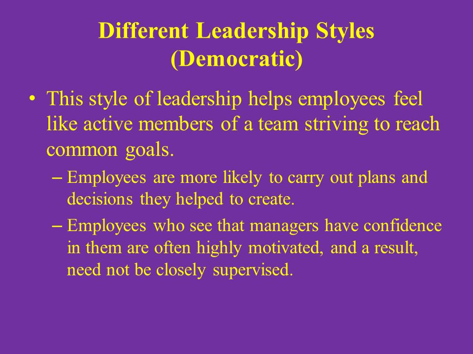 Different Leadership Styles (Democratic) This style of leadership helps employees feel like active members of a team striving to reach common goals.