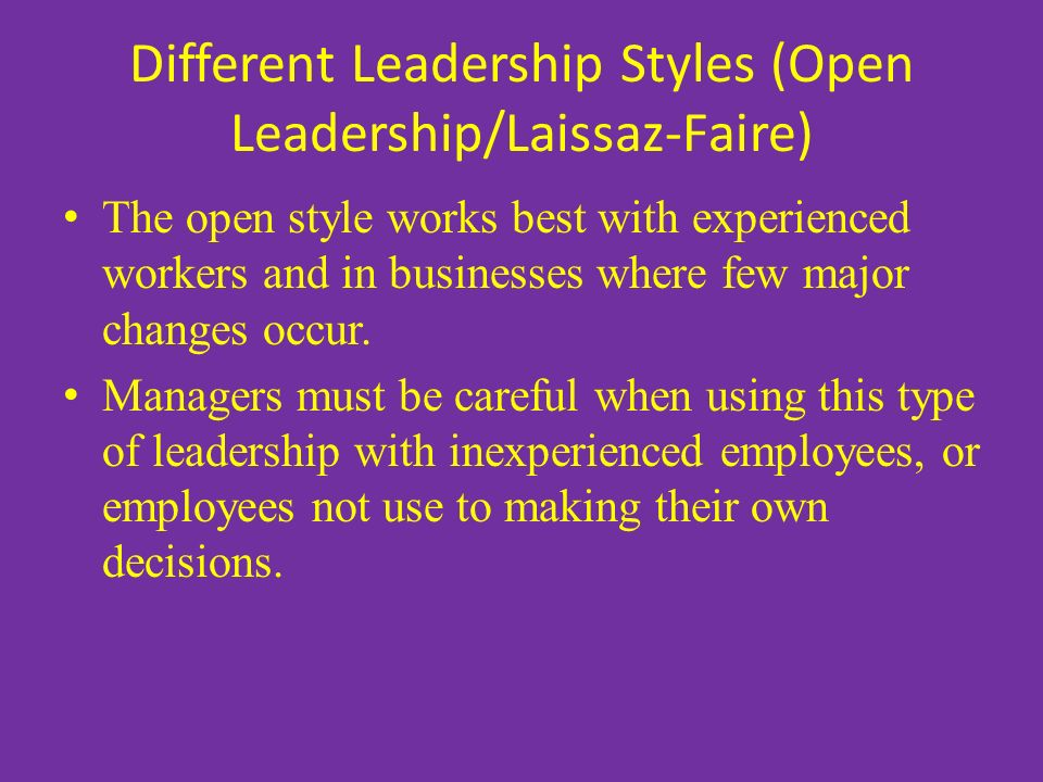 Different Leadership Styles (Open Leadership/Laissaz-Faire) The open style works best with experienced workers and in businesses where few major changes occur.