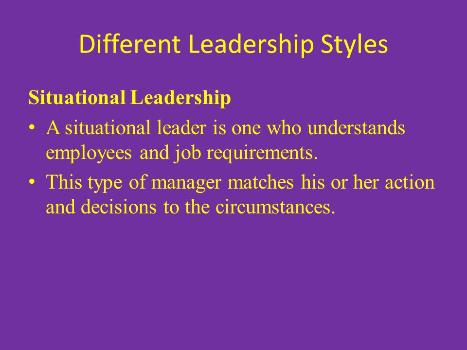 Different Leadership Styles Situational Leadership A situational leader is one who understands employees and job requirements.