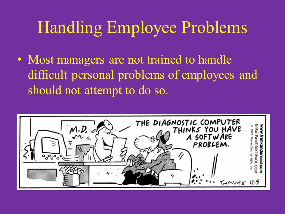 Handling Employee Problems Most managers are not trained to handle difficult personal problems of employees and should not attempt to do so.