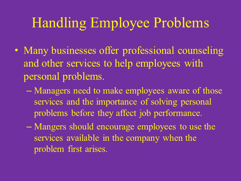 Handling Employee Problems Many businesses offer professional counseling and other services to help employees with personal problems.