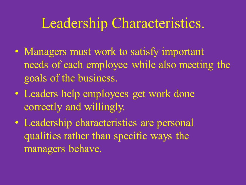 Leadership Characteristics. Managers must work to satisfy important needs of each employee while also meeting the goals of the business. Leaders help