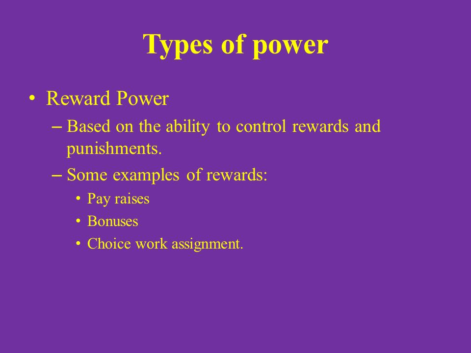 Types of power Reward Power – Based on the ability to control rewards and punishments.