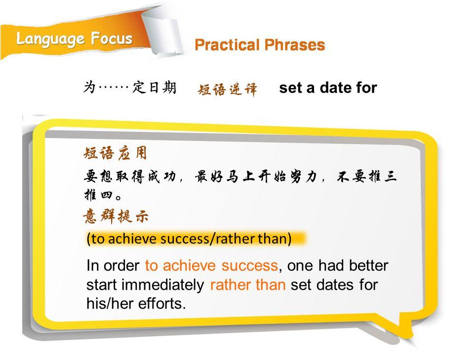 为……定日期 (to achieve success/rather than) In order to achieve success, one had better start immediately rather than set dates for his/her efforts.