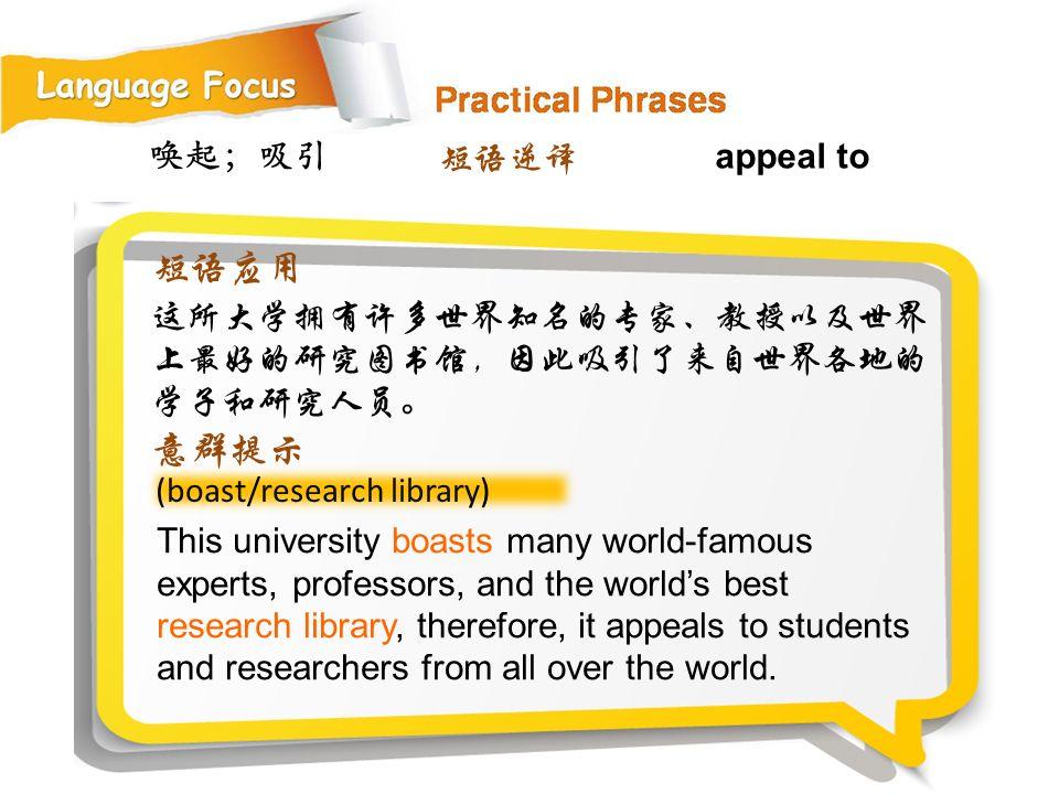唤起;吸引 (boast/research library) This university boasts many world-famous experts, professors, and the world's best research library, therefore, it appeals to students and researchers from all over the world.