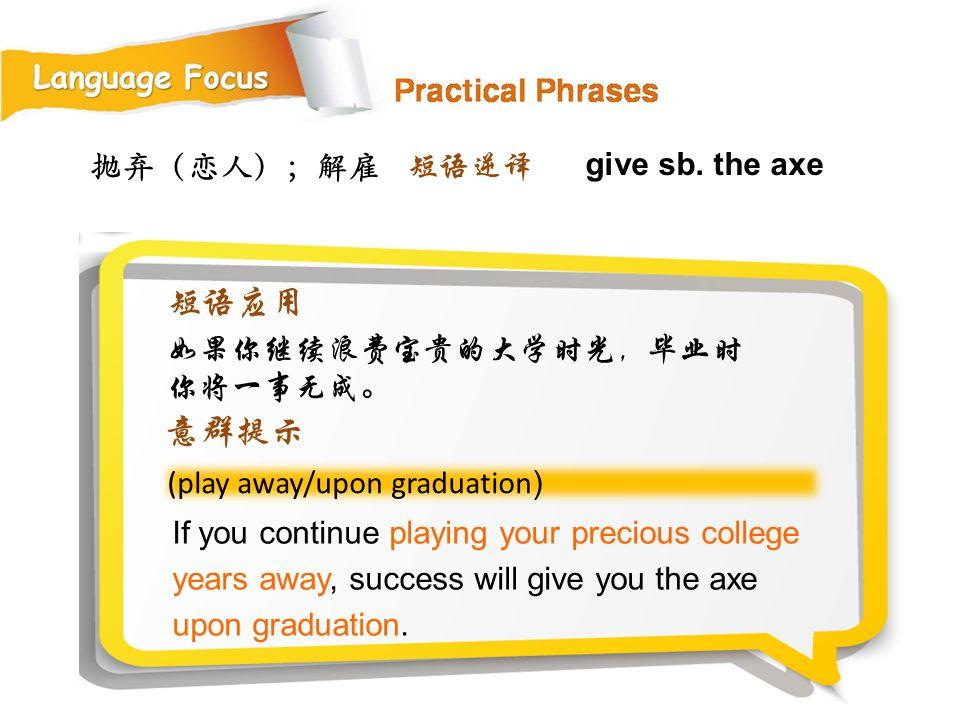 抛弃(恋人);解雇 (play away/upon graduation ) If you continue playing your precious college years away, success will give you the axe upon graduation.