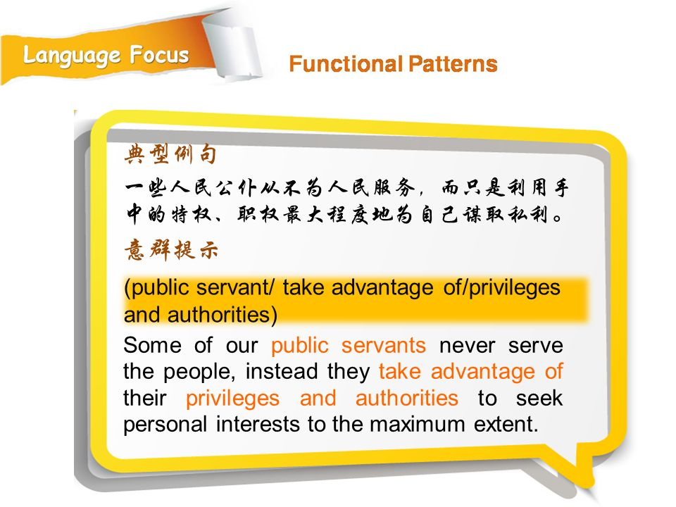 (public servant/ take advantage of/privileges and authorities) 典型例句 一些人民公仆从不为人民服务,而只是利用手 中的特权、职权最大程度地为自己谋取私利。 意群提示 Some of our public servants never serve the people, instead they take advantage of their privileges and authorities to seek personal interests to the maximum extent.