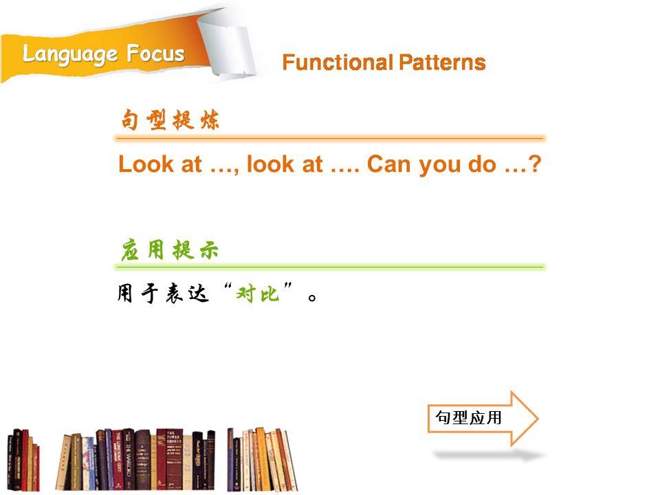Look at …, look at …. Can you do …? 句型提炼 应用提示 用于表达 对比 。 句型应用
