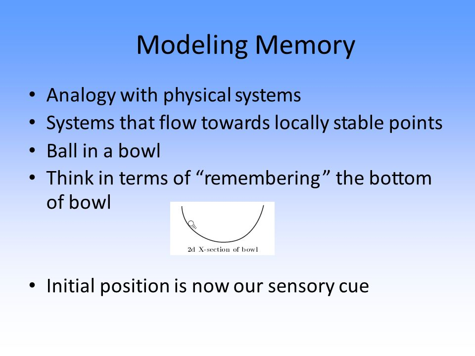 Modeling Memory Analogy with physical systems Systems that flow towards locally stable points Ball in a bowl Think in terms of remembering the bottom of bowl Initial position is now our sensory cue