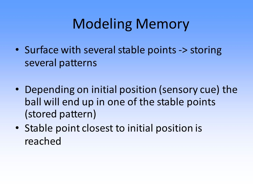 Modeling Memory Surface with several stable points -> storing several patterns Depending on initial position (sensory cue) the ball will end up in one of the stable points (stored pattern) Stable point closest to initial position is reached