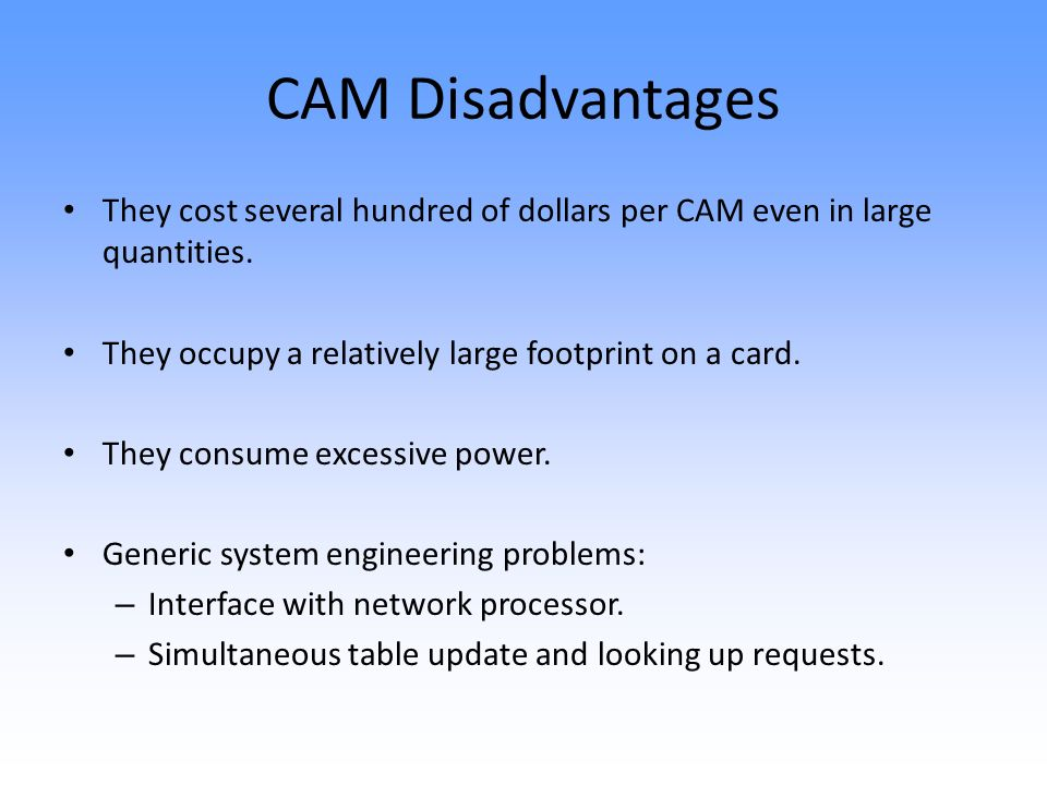 CAM Disadvantages They cost several hundred of dollars per CAM even in large quantities.