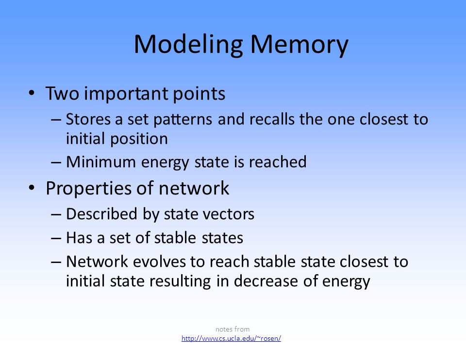 Modeling Memory Two important points – Stores a set patterns and recalls the one closest to initial position – Minimum energy state is reached Properties of network – Described by state vectors – Has a set of stable states – Network evolves to reach stable state closest to initial state resulting in decrease of energy notes from http://www.cs.ucla.edu/~rosen/ ht p://www.cs.ucla.edu/~rosen/