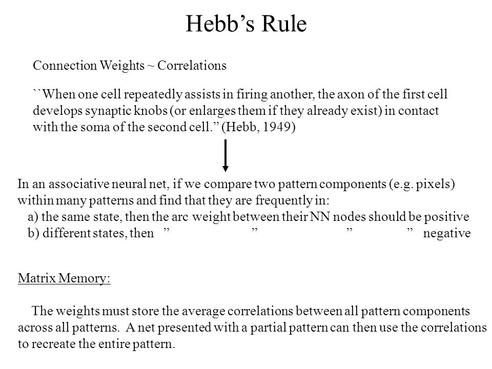 Hebb's Rule Connection Weights ~ Correlations ``When one cell repeatedly assists in firing another, the axon of the first cell develops synaptic knobs (or enlarges them if they already exist) in contact with the soma of the second cell. (Hebb, 1949) In an associative neural net, if we compare two pattern components (e.g.
