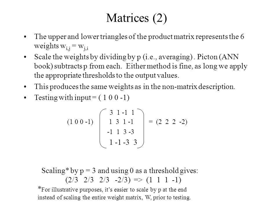 Matrices (2) The upper and lower triangles of the product matrix represents the 6 weights w i,j = w j,i Scale the weights by dividing by p (i.e., averaging).