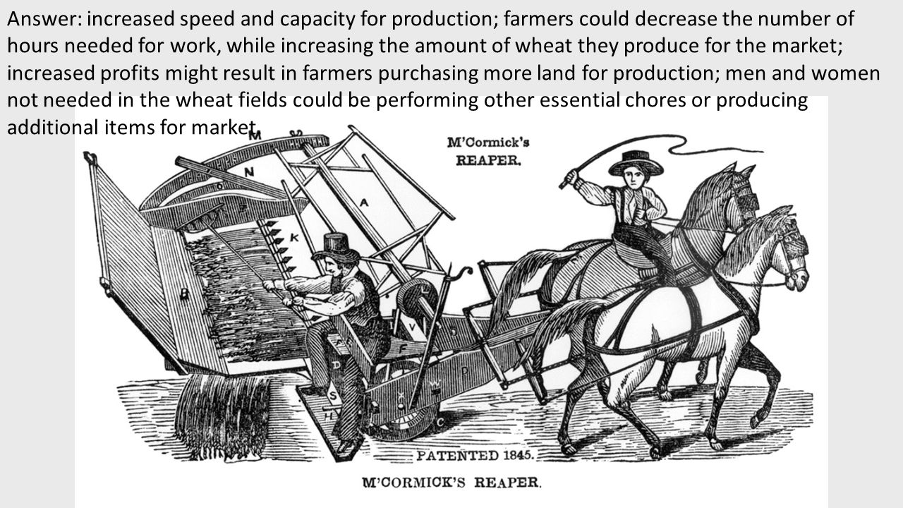 Answer: increased speed and capacity for production; farmers could decrease the number of hours needed for work, while increasing the amount of wheat they produce for the market; increased profits might result in farmers purchasing more land for production; men and women not needed in the wheat fields could be performing other essential chores or producing additional items for market.