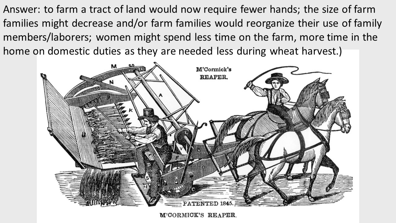 Answer: to farm a tract of land would now require fewer hands; the size of farm families might decrease and/or farm families would reorganize their use of family members/laborers; women might spend less time on the farm, more time in the home on domestic duties as they are needed less during wheat harvest.)