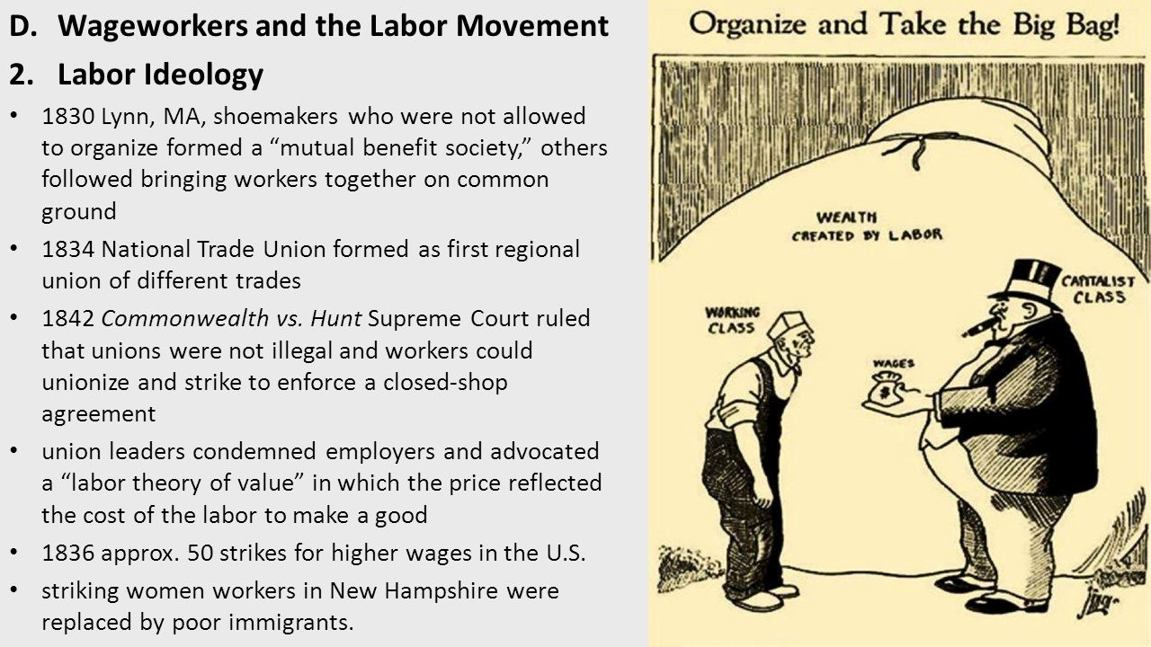 D.Wageworkers and the Labor Movement 2.Labor Ideology 1830 Lynn, MA, shoemakers who were not allowed to organize formed a mutual benefit society, others followed bringing workers together on common ground 1834 National Trade Union formed as first regional union of different trades 1842 Commonwealth vs.