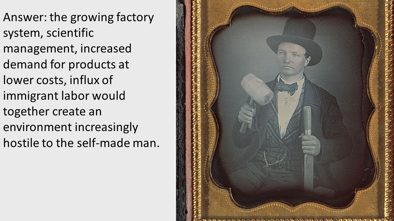 Answer: the growing factory system, scientific management, increased demand for products at lower costs, influx of immigrant labor would together create an environment increasingly hostile to the self-made man.