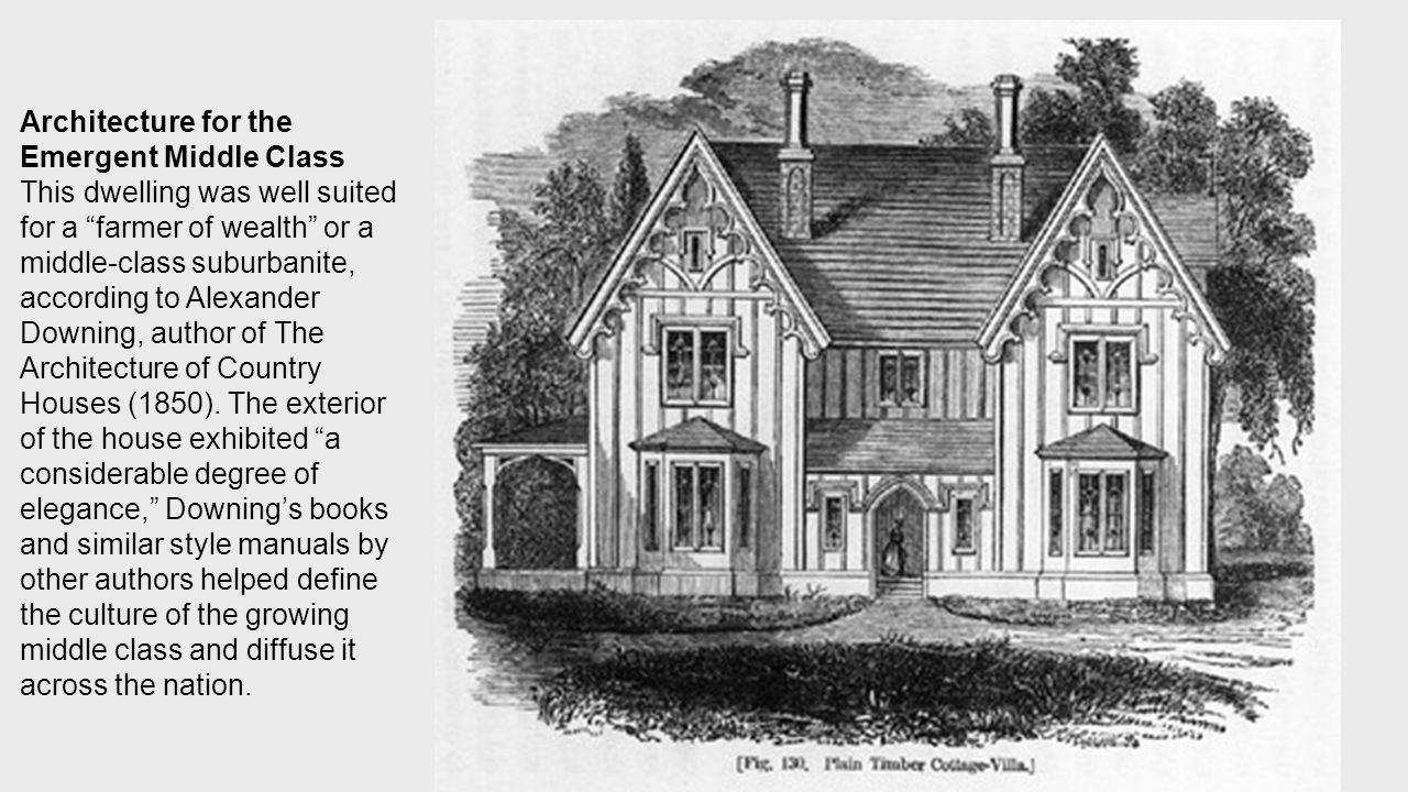 Architecture for the Emergent Middle Class This dwelling was well suited for a farmer of wealth or a middle-class suburbanite, according to Alexander Downing, author of The Architecture of Country Houses (1850).