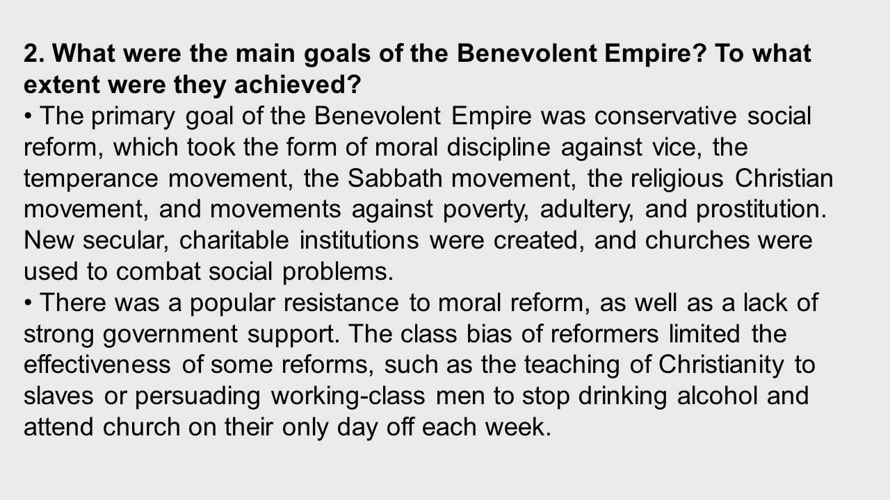 The primary goal of the Benevolent Empire was conservative social reform, which took the form of moral discipline against vice, the temperance movement, the Sabbath movement, the religious Christian movement, and movements against poverty, adultery, and prostitution.