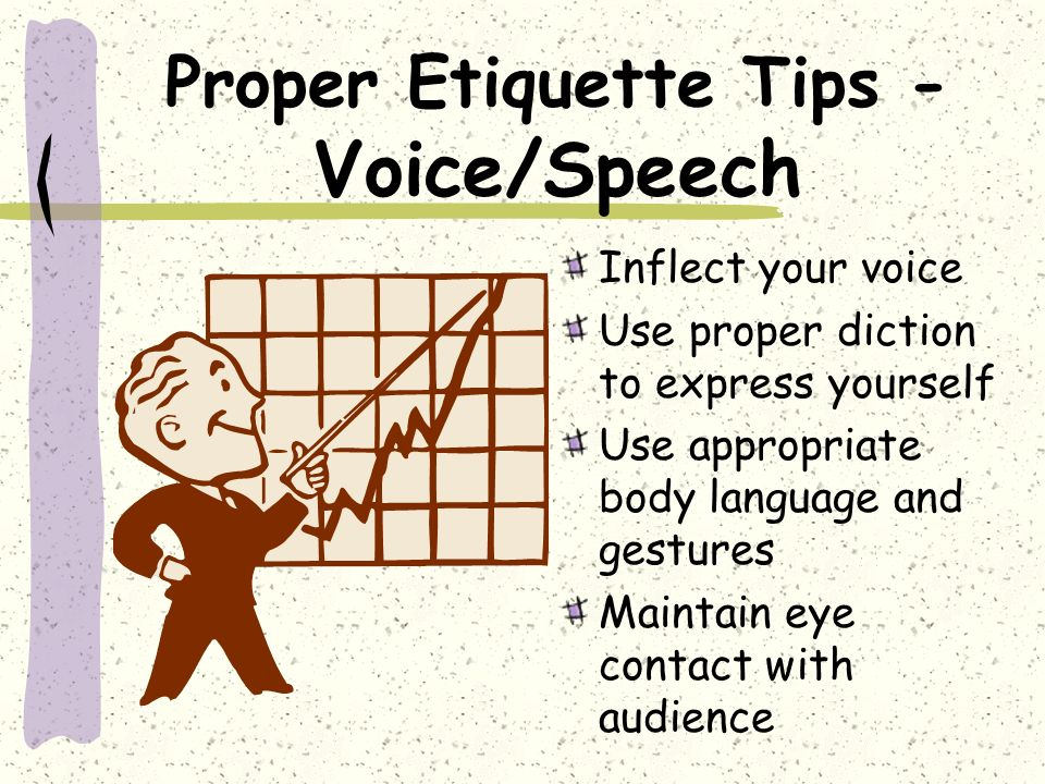 Proper Etiquette Tips - Voice/Speech Inflect your voice Use proper diction to express yourself Use appropriate body language and gestures Maintain eye contact with audience