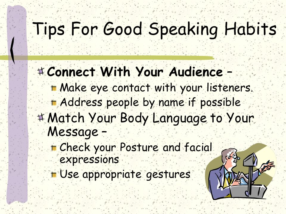 Tips For Good Speaking Habits Connect With Your Audience – Make eye contact with your listeners.
