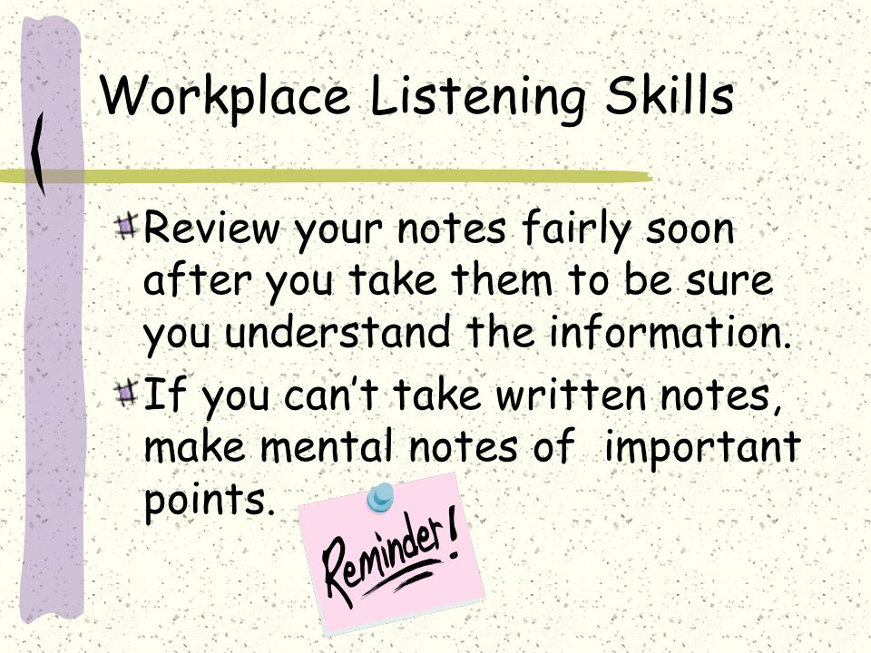 Workplace Listening Skills Review your notes fairly soon after you take them to be sure you understand the information.