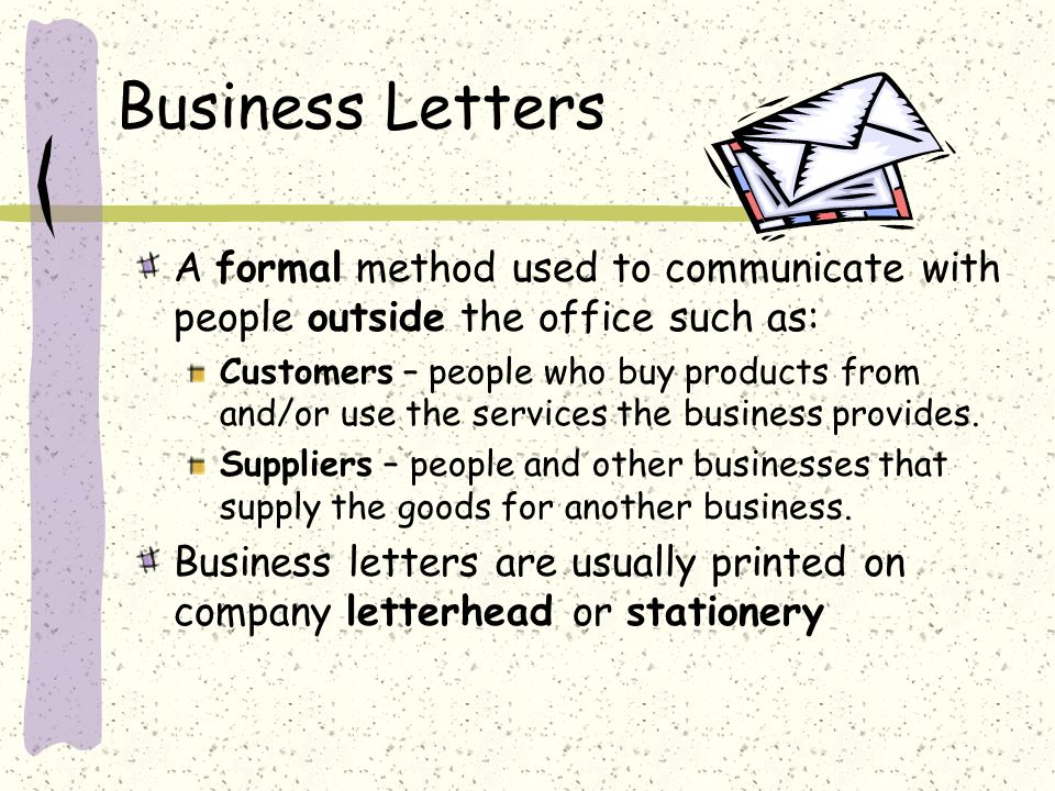 Business Letters A formal method used to communicate with people outside the office such as: Customers – people who buy products from and/or use the services the business provides.