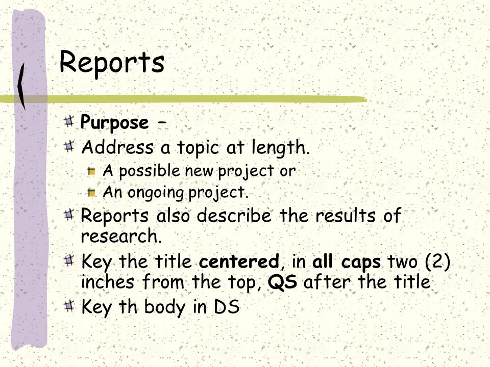 Reports Purpose – Address a topic at length. A possible new project or An ongoing project.