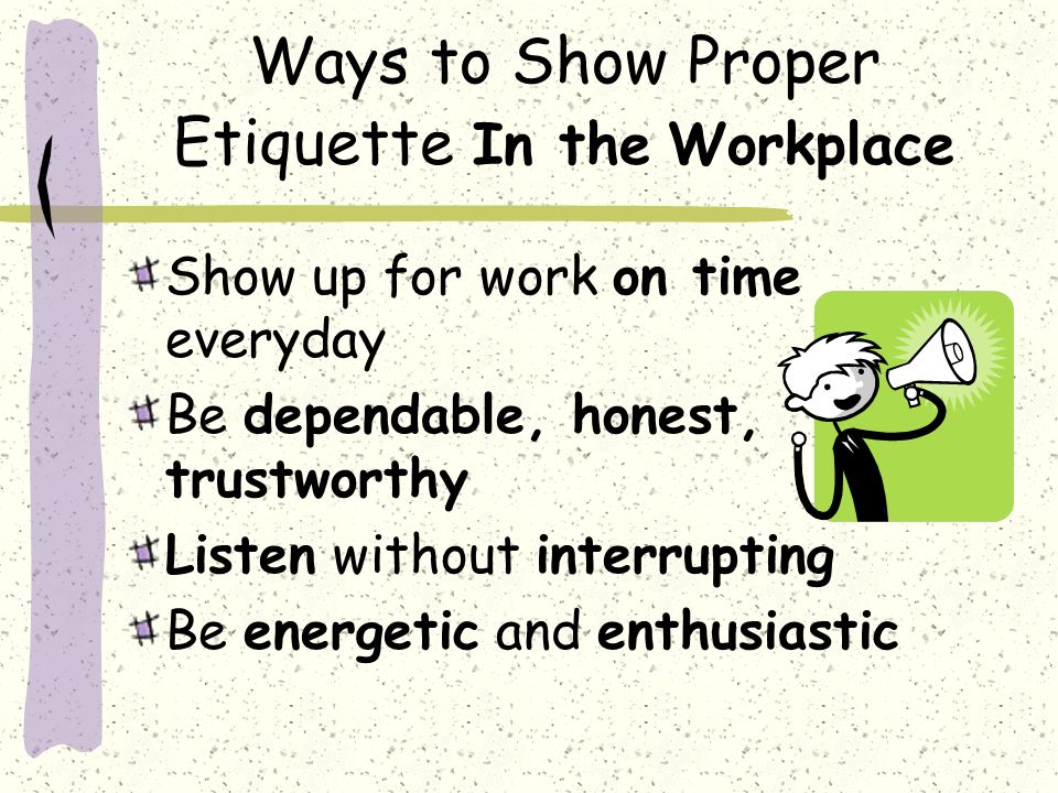 Ways to Show Proper Etiquette In the Workplace Show up for work on time everyday Be dependable, honest, trustworthy Listen without interrupting Be energetic and enthusiastic