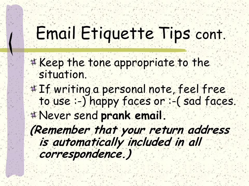 Email Etiquette Tips cont. Keep the tone appropriate to the situation.