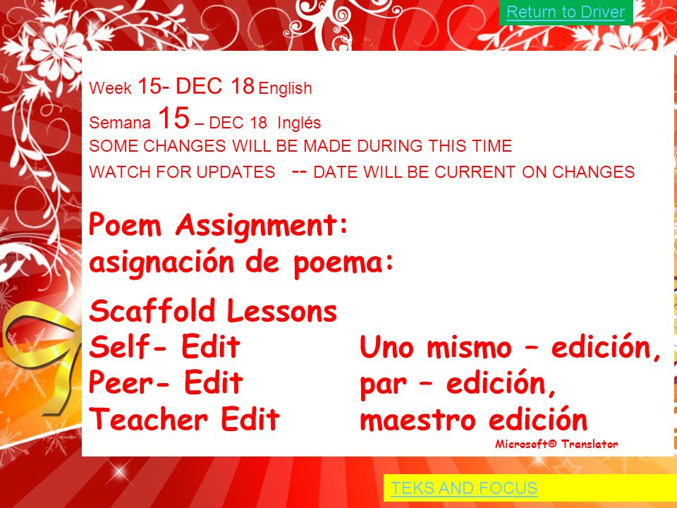 Week 15- DEC 18 English Semana 15 – DEC 18 Inglés SOME CHANGES WILL BE MADE DURING THIS TIME WATCH FOR UPDATES -- DATE WILL BE CURRENT ON CHANGES Poem Assignment: asignación de poema: Scaffold Lessons Self- EditUno mismo – edición, Peer- Edit par – edición, Teacher Edit maestro edición Microsoft® Translator TEKS AND FOCUS Return to Driver
