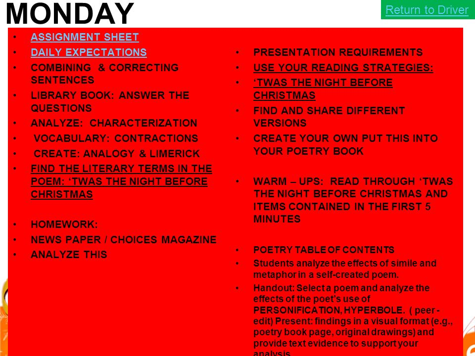 MONDAY ASSIGNMENT SHEET DAILY EXPECTATIONS COMBINING & CORRECTING SENTENCES LIBRARY BOOK: ANSWER THE QUESTIONS ANALYZE: CHARACTERIZATION VOCABULARY: CONTRACTIONS CREATE: ANALOGY & LIMERICK FIND THE LITERARY TERMS IN THE POEM: 'TWAS THE NIGHT BEFORE CHRISTMAS HOMEWORK: NEWS PAPER / CHOICES MAGAZINE ANALYZE THIS PRESENTATION REQUIREMENTS USE YOUR READING STRATEGIES: 'TWAS THE NIGHT BEFORE CHRISTMAS FIND AND SHARE DIFFERENT VERSIONS CREATE YOUR OWN PUT THIS INTO YOUR POETRY BOOK WARM – UPS: READ THROUGH 'TWAS THE NIGHT BEFORE CHRISTMAS AND ITEMS CONTAINED IN THE FIRST 5 MINUTES POETRY TABLE OF CONTENTS Students analyze the effects of simile and metaphor in a self-created poem.