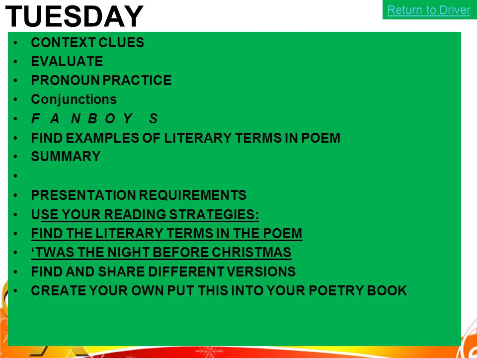 TUESDAY CONTEXT CLUES EVALUATE PRONOUN PRACTICE Conjunctions F A N B O Y S FIND EXAMPLES OF LITERARY TERMS IN POEM SUMMARY PRESENTATION REQUIREMENTS USE YOUR READING STRATEGIES: FIND THE LITERARY TERMS IN THE POEM 'TWAS THE NIGHT BEFORE CHRISTMAS FIND AND SHARE DIFFERENT VERSIONS CREATE YOUR OWN PUT THIS INTO YOUR POETRY BOOK Return to Driver