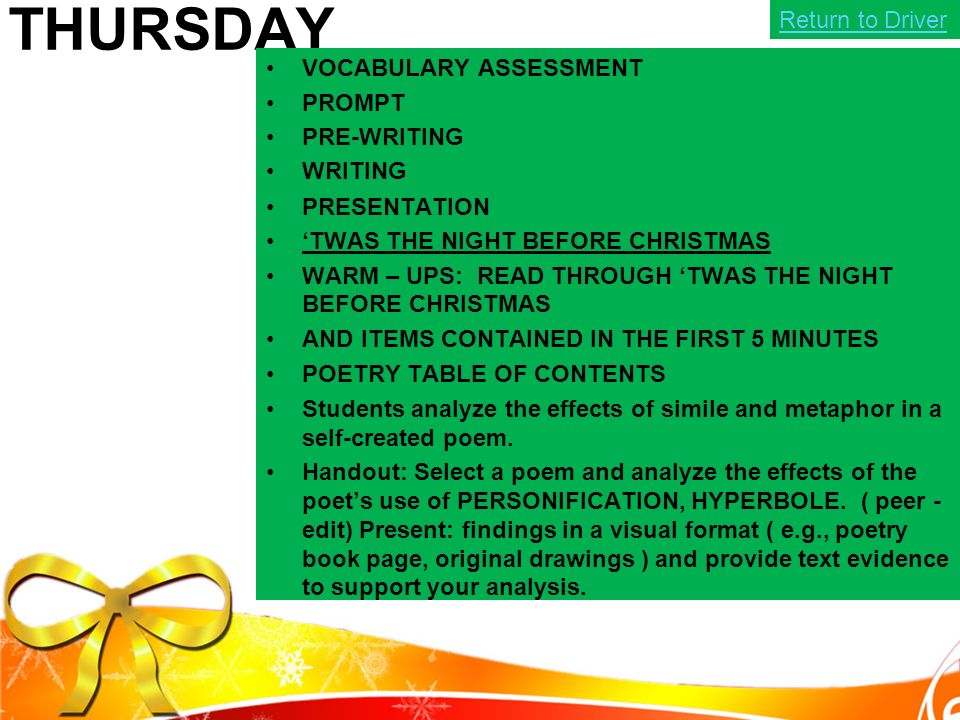 THURSDAY VOCABULARY ASSESSMENT PROMPT PRE-WRITING WRITING PRESENTATION 'TWAS THE NIGHT BEFORE CHRISTMAS WARM – UPS: READ THROUGH 'TWAS THE NIGHT BEFORE CHRISTMAS AND ITEMS CONTAINED IN THE FIRST 5 MINUTES POETRY TABLE OF CONTENTS Students analyze the effects of simile and metaphor in a self-created poem.