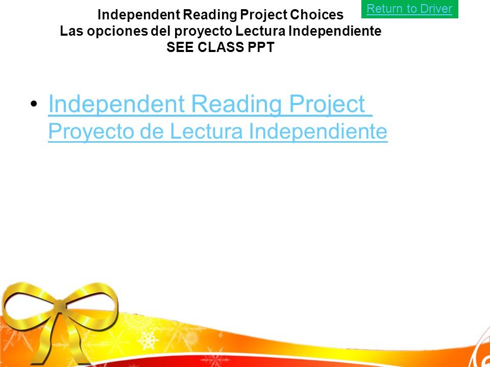 Independent Reading Project Choices Las opciones del proyecto Lectura Independiente SEE CLASS PPT Independent Reading Project Proyecto de Lectura IndependienteIndependent Reading Project Proyecto de Lectura Independiente Return to Driver