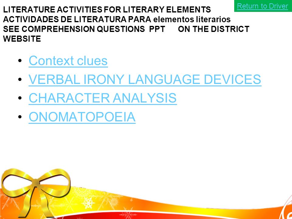 LITERATURE ACTIVITIES FOR LITERARY ELEMENTS ACTIVIDADES DE LITERATURA PARA elementos literarios SEE COMPREHENSION QUESTIONS PPT ON THE DISTRICT WEBSITE Context clues VERBAL IRONY LANGUAGE DEVICES CHARACTER ANALYSIS ONOMATOPOEIA Return to Driver