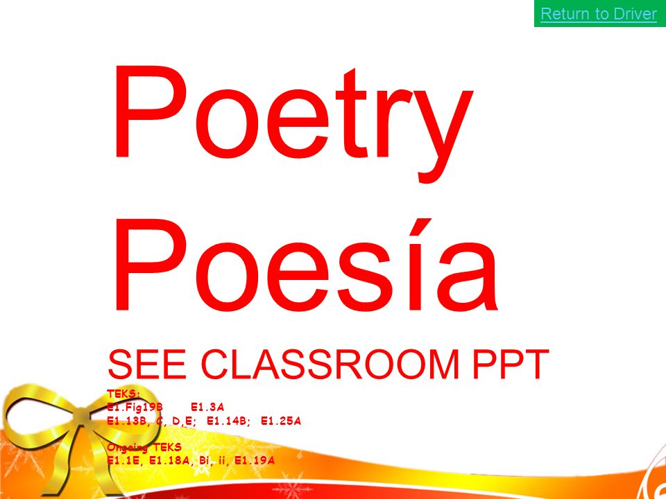 Poetry Poesía SEE CLASSROOM PPT TEKS: E1.Fig19B E1.3A E1.13B, C, D,E; E1.14B; E1.25A Ongoing TEKS E1.1E, E1.18A, Bi, ii, E1.19A Return to Driver