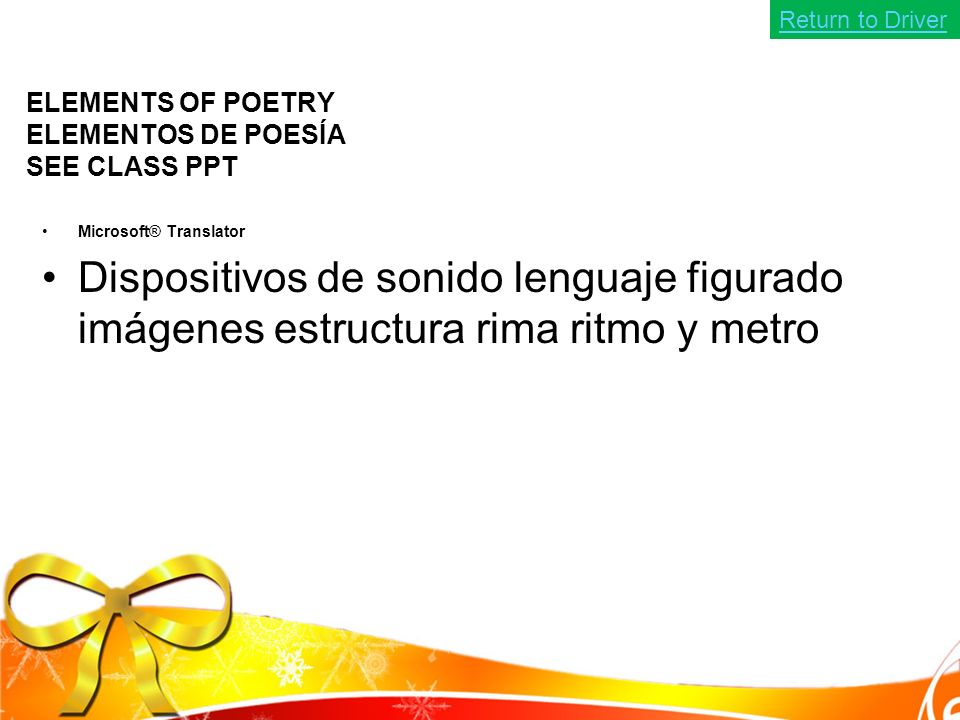ELEMENTS OF POETRY ELEMENTOS DE POESÍA SEE CLASS PPT Microsoft® Translator Dispositivos de sonido lenguaje figurado imágenes estructura rima ritmo y metro Return to Driver